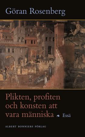 Plikten, profiten och konsten att vara människa av Göran Rosenberg