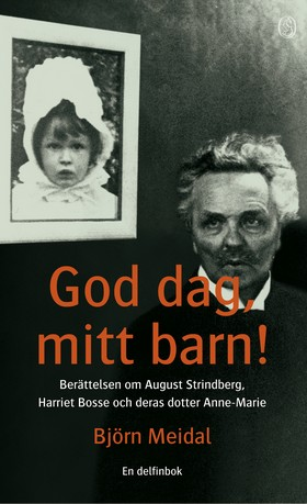 God dag, mitt barn! : Berättelsen om August Strindberg, Harriet Bosse och deras dotter Anne-Marie av August Strindberg