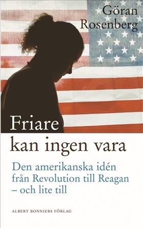 Friare kan ingen vara : den amerikanska idén från Revolution till Reagan - och lite till av Göran Rosenberg