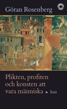 Plikten, profiten och konsten att vara människa : essä av Göran Rosenberg