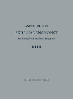 Skillnadens konst : sex kapitel om moderna fragment av Anders Olsson