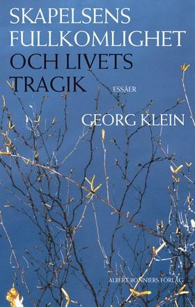 Skapelsens fullkomlighet och livets tragik : essäer av Georg Klein