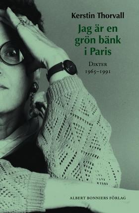 Jag är en grön bänk i Paris : dikter 1965-1991 av Kerstin Thorvall