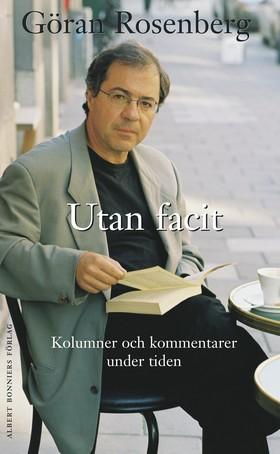 Utan facit : kolumner och kommentarer under tiden av Göran Rosenberg