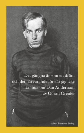 Det gångna är som en dröm och det närvarande förstår jag icke : en bok om Dan Andersson av Göran Greider
