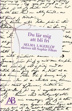 Du lär mig att bli fri : Selma Lagerlöf skriver till Sophie Elkan av Selma Lagerlöf