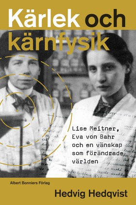 Kärlek och kärnfysik : Lise Meitner, Eva von Bahr och en vänskap som förändrade världen  av Hedvig Hedqvist
