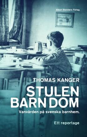 Stulen barndom : vanvården på svenska barnhem av Thomas Kanger
