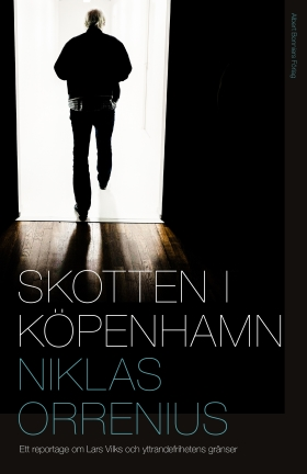 Skotten i Köpenhamn : ett reportage om Lars Vilks, extremism och yttrandefrihetens gränser av Niklas Orrenius