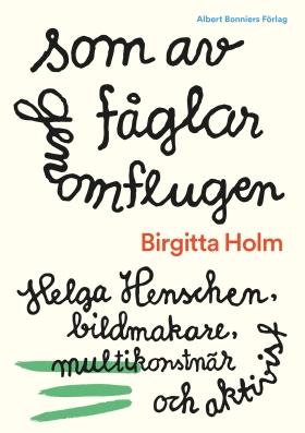 Som av fåglar genomflugen : Helga Henschen, bildmakare, multikonstnär och aktivist av Birgitta Holm