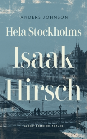 Hela Stockholms Isaak Hirsch : grosshandlare, byggherre, donator 1843-1917 av Anders Johnson