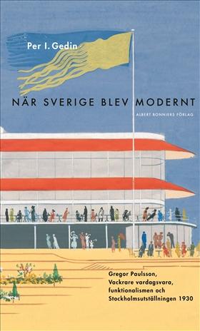 När Sverige blev modernt : Gregor Paulsson, Vackrare vardagsvara, funktionalismen och Stockholmsutställningen 1930 av Per I. Gedin