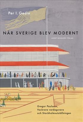 E-bok När Sverige blev modernt : Gregor Paulsson, Vackrare vardagsvara, funktionalismen och Stockholmsutställningen 1930 av Per I. Gedin