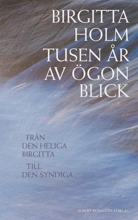 Tusen år av ögonblick : Från den heliga Birgitta till den syndiga av Birgitta Holm