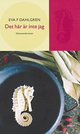 Det här är inte jag : en dokumentärroman av Eva F Dahlgren