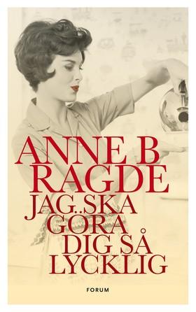 Jag ska göra dig så lycklig av Anne B. Ragde