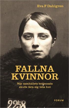 Fallna kvinnor : när samhällets bottensats skulle lära sig veta hut av Eva F Dahlgren