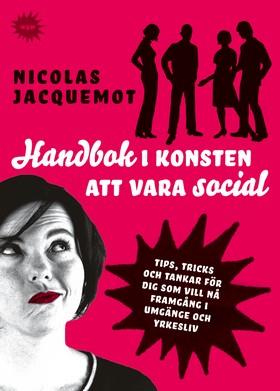 E-bok Handbok i konsten att vara social : Tips, trick och tankar för dig som vill nå framgång i umgänge och yrkesliv av Nicolas Jacquemot