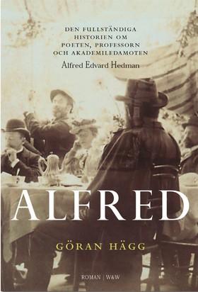Alfred : den fullständiga historien om poeten, professorn och akademiledamoten Alfred Edvard Hedman av Göran Hägg