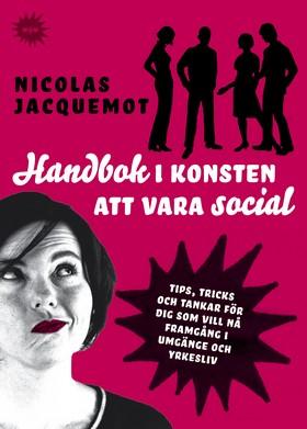 Handbok i konsten att vara social : tips, trick och tankar för dig som vill nå framgång i umgänge och yrkesliv av Nicolas Jacquemot