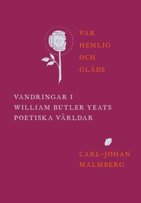 Var hemlig och gläds : vandringar i William Butler Yeats poetiska världar av Carl-Johan Malmberg