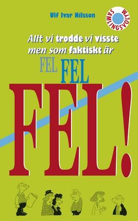 Allt vi trodde vi visste men som faktiskt är FEL FEL FEL! av Ulf Ivar Nilsson