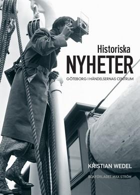 Historiska nyheter : Göteborg i händelsernas centrum av Kristian Wedel