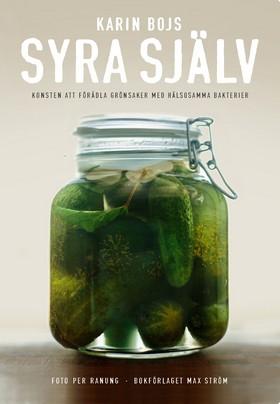 Syra själv : konsten att förädla grönsaker med hälsosamma bakterier av Karin Bojs