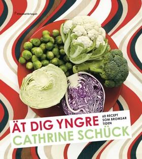 Ät dig yngre : 60 recept som bromsar tiden av Cathrine Schück