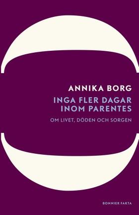 Inga fler dagar inom parentes : om livet, döden och sorgen av Annika Borg