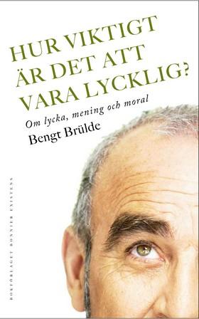 Hur viktigt är det att vara lycklig? : om lycka, mening och moral av Bengt Brülde