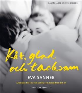 Kåt, glad och tacksam : attityden till sex och kärlek som förändrar ditt liv av Eva Sanner