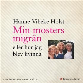 Min mosters migrän : eller Hur jag blev kvinna av Hanne-Vibeke Holst