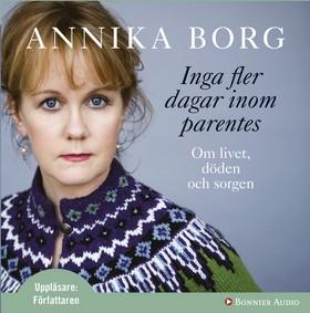 Ljudbok Inga fler dagar inom parentes : om livet, döden och sorgen av Annika Borg