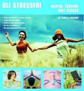 Bli stressfri : mental träning mot stress av Camilla Porsman Reimhult